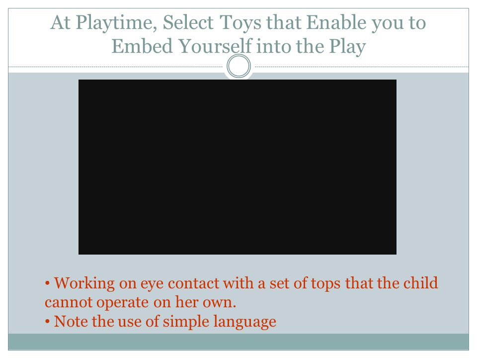 At Playtime, Select Toys that Enable you to Embed Yourself into the Play Working on eye contact with a set of tops that the child cannot operate on he