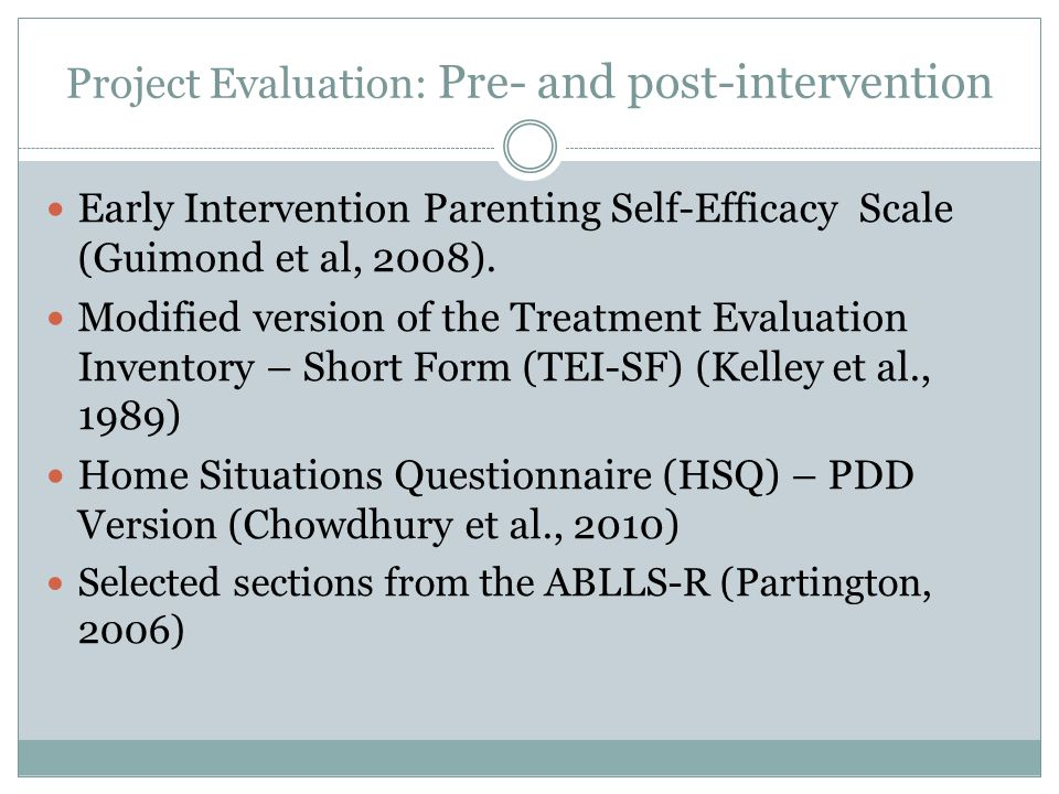 Project Evaluation: Pre- and post-intervention Early Intervention Parenting Self-Efficacy Scale (Guimond et al, 2008). Modified version of the Treatme