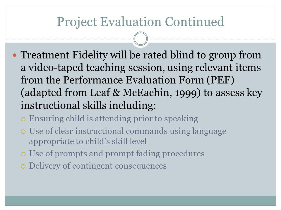 Project Evaluation Continued Treatment Fidelity will be rated blind to group from a video-taped teaching session, using relevant items from the Perfor