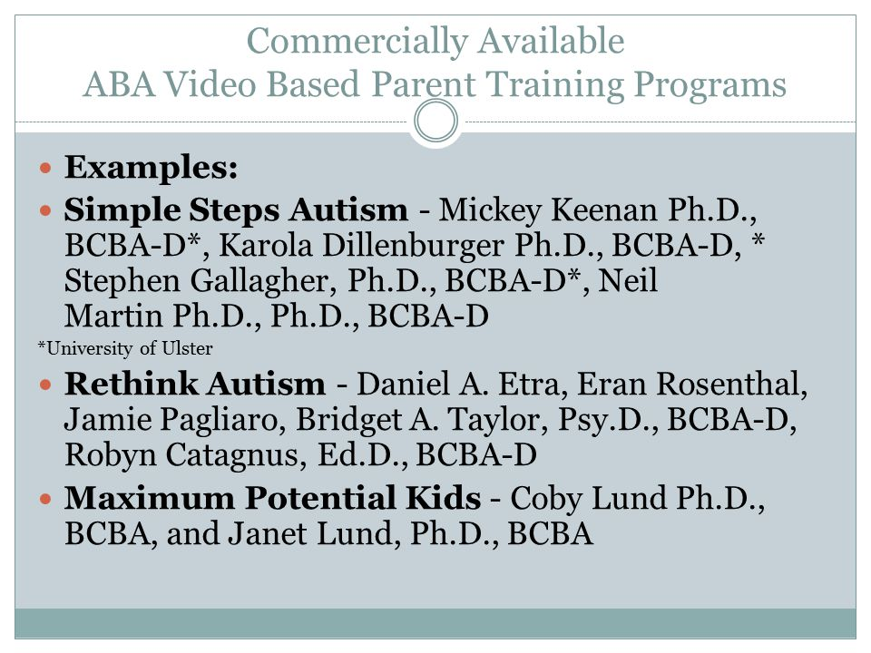 Commercially Available ABA Video Based Parent Training Programs Examples: Simple Steps Autism - Mickey Keenan Ph.D., BCBA-D*, Karola Dillenburger Ph.D