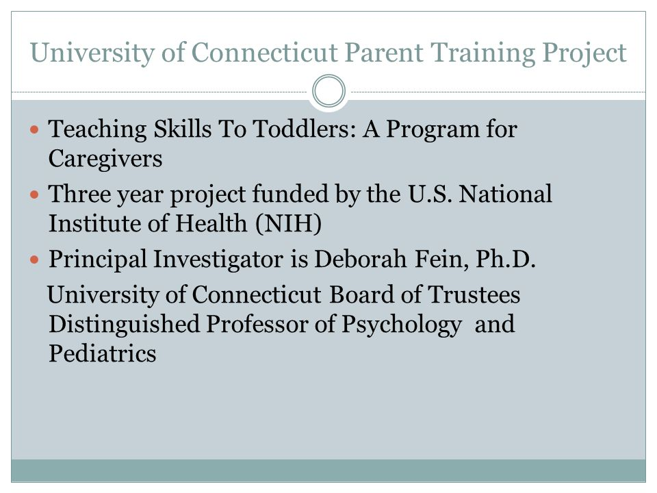 University of Connecticut Parent Training Project Teaching Skills To Toddlers: A Program for Caregivers Three year project funded by the U.S. National