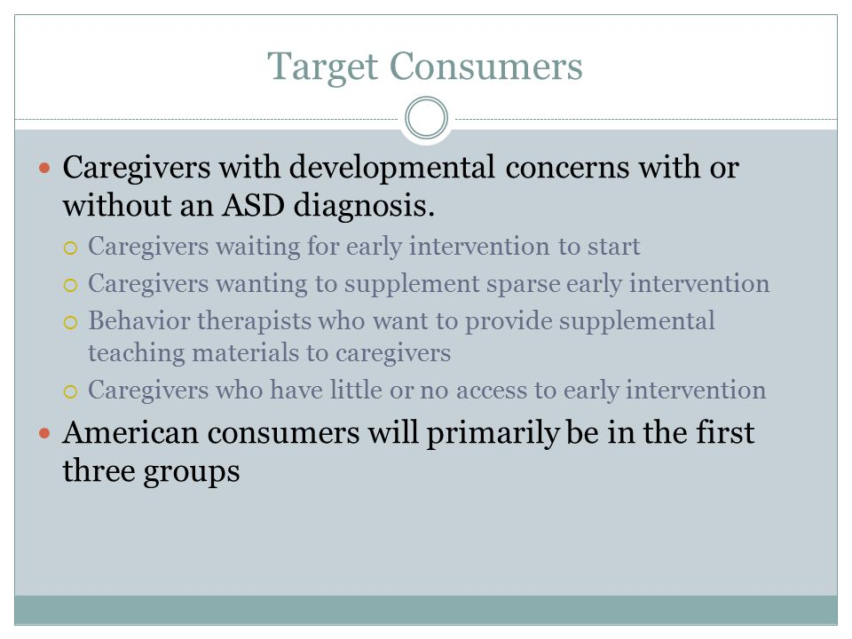 Target Consumers Caregivers with developmental concerns with or without an ASD diagnosis.  Caregivers waiting for early intervention to start  Careg