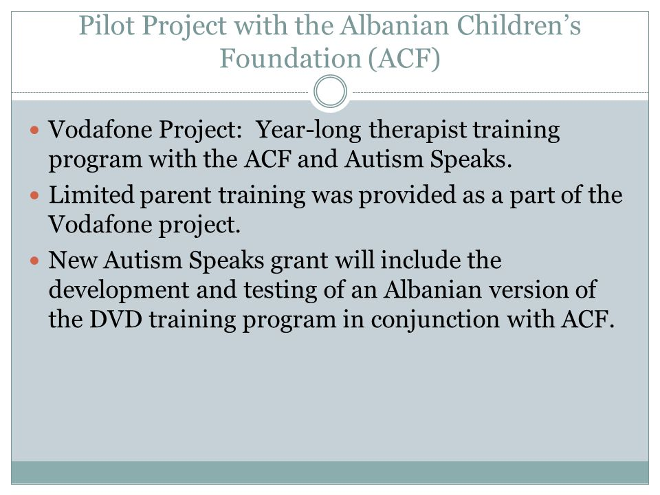 Pilot Project with the Albanian Children's Foundation (ACF) Vodafone Project: Year-long therapist training program with the ACF and Autism Speaks. Lim