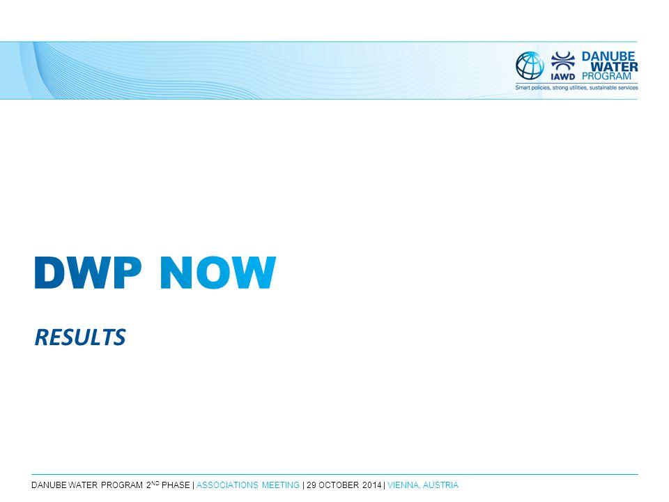 DANUBE WATER PROGRAM 2 ND PHASE | ASSOCIATIONS MEETING | 29 OCTOBER 2014 | VIENNA, AUSTRIA RESULTS