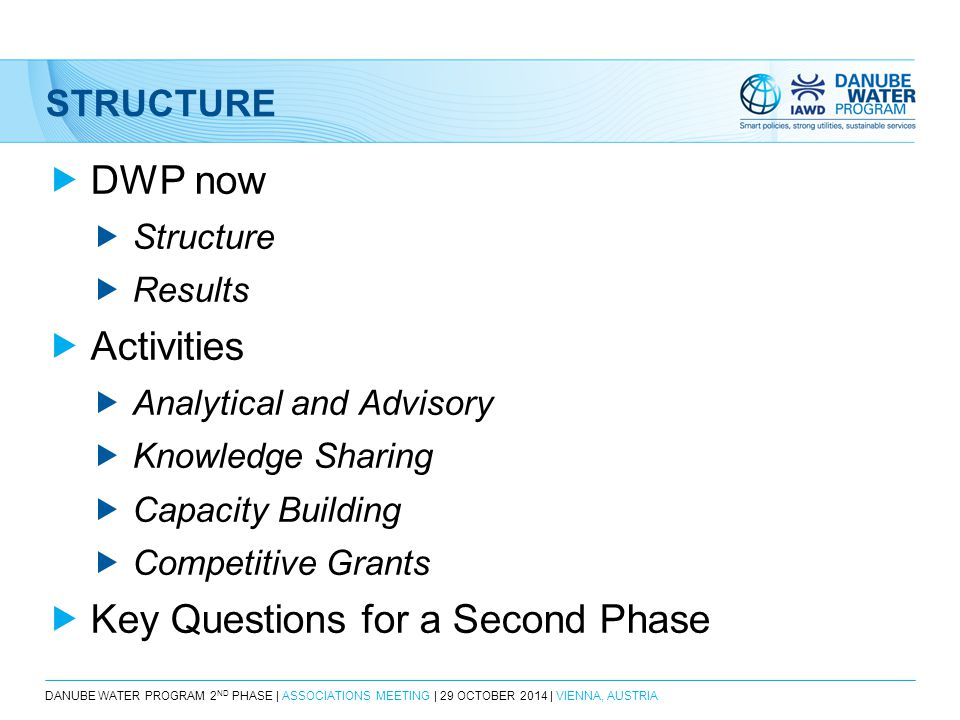 DANUBE WATER PROGRAM 2 ND PHASE | ASSOCIATIONS MEETING | 29 OCTOBER 2014 | VIENNA, AUSTRIA STRUCTURE  DWP now  Structure  Results  Activities  Analytical and Advisory  Knowledge Sharing  Capacity Building  Competitive Grants  Key Questions for a Second Phase