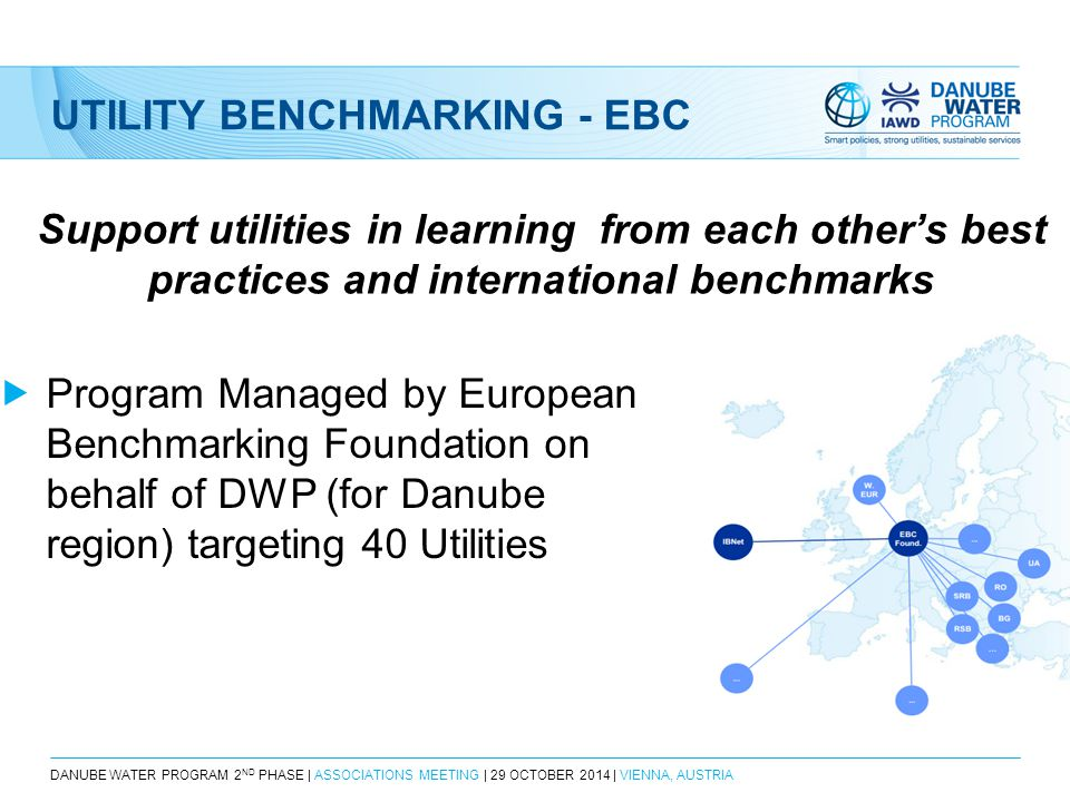 DANUBE WATER PROGRAM 2 ND PHASE | ASSOCIATIONS MEETING | 29 OCTOBER 2014 | VIENNA, AUSTRIA UTILITY BENCHMARKING - EBC Support utilities in learning from each other's best practices and international benchmarks  Program Managed by European Benchmarking Foundation on behalf of DWP (for Danube region) targeting 40 Utilities