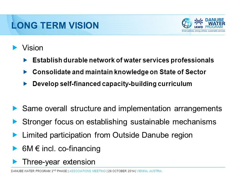 LONG TERM VISION  Vision  Establish durable network of water services professionals  Consolidate and maintain knowledge on State of Sector  Develop self-financed capacity-building curriculum  Same overall structure and implementation arrangements  Stronger focus on establishing sustainable mechanisms  Limited participation from Outside Danube region  6M € incl.