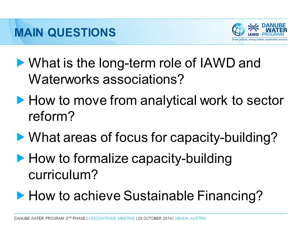 DANUBE WATER PROGRAM 2 ND PHASE | ASSOCIATIONS MEETING | 29 OCTOBER 2014 | VIENNA, AUSTRIA MAIN QUESTIONS  What is the long-term role of IAWD and Waterworks associations.