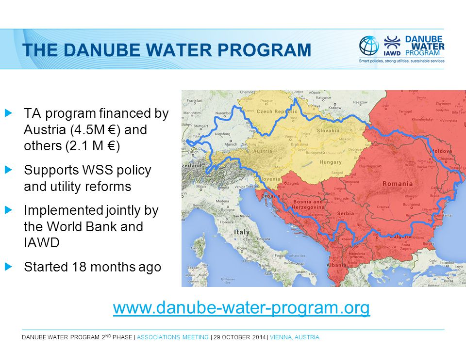 DANUBE WATER PROGRAM 2 ND PHASE | ASSOCIATIONS MEETING | 29 OCTOBER 2014 | VIENNA, AUSTRIA THE DANUBE WATER PROGRAM  TA program financed by Austria (4.5M €) and others (2.1 M €)  Supports WSS policy and utility reforms  Implemented jointly by the World Bank and IAWD  Started 18 months ago www.danube-water-program.org