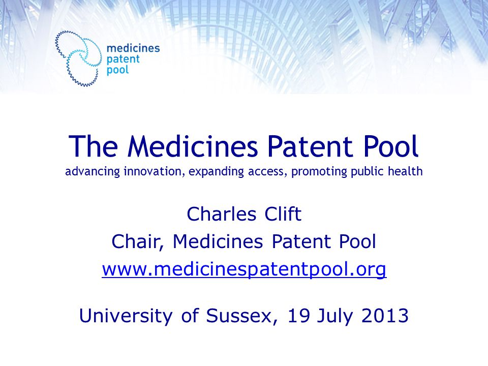 The Medicines Patent Pool advancing innovation, expanding access, promoting public health Charles Clift Chair, Medicines Patent Pool www.medicinespatentpool.org University of Sussex, 19 July 2013