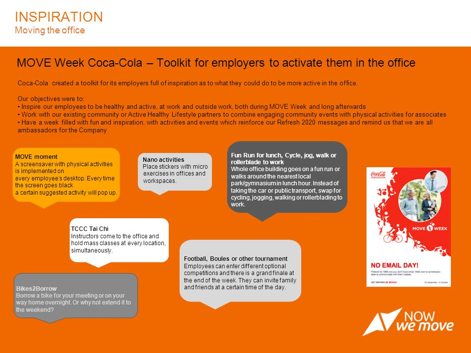 INSPIRATION Moving the office MOVE Week Coca-Cola – Toolkit for employers to activate them in the office Coca-Cola created a toolkit for its employers full of inspiration as to what they could do to be more active in the office.