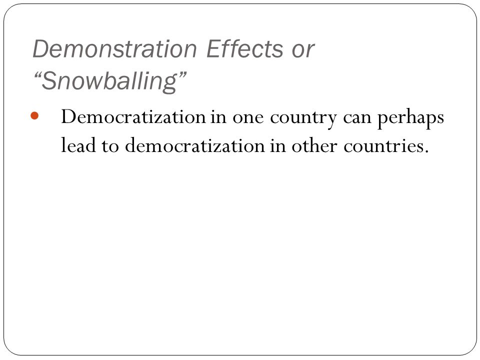 Demonstration Effects or Snowballing Democratization in one country can perhaps lead to democratization in other countries.