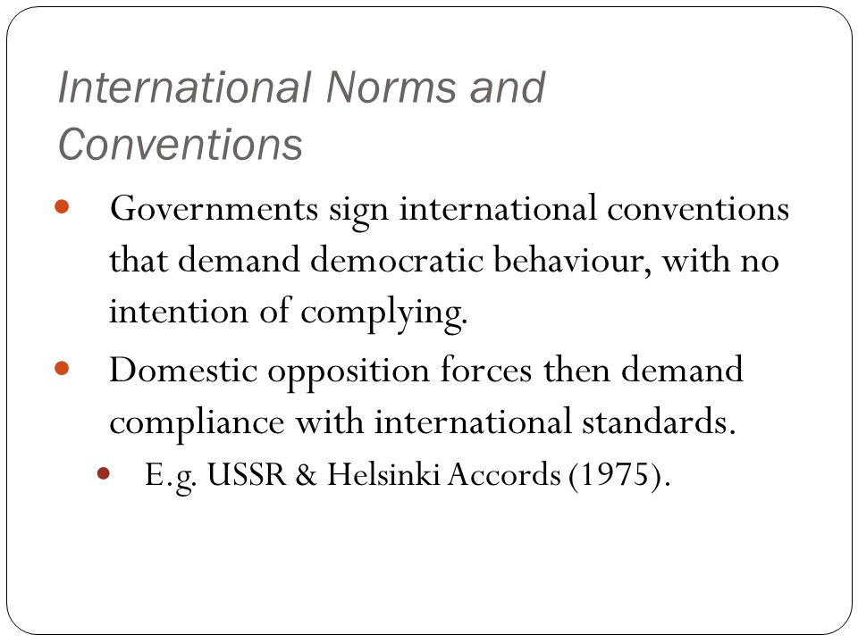 International Norms and Conventions Governments sign international conventions that demand democratic behaviour, with no intention of complying.