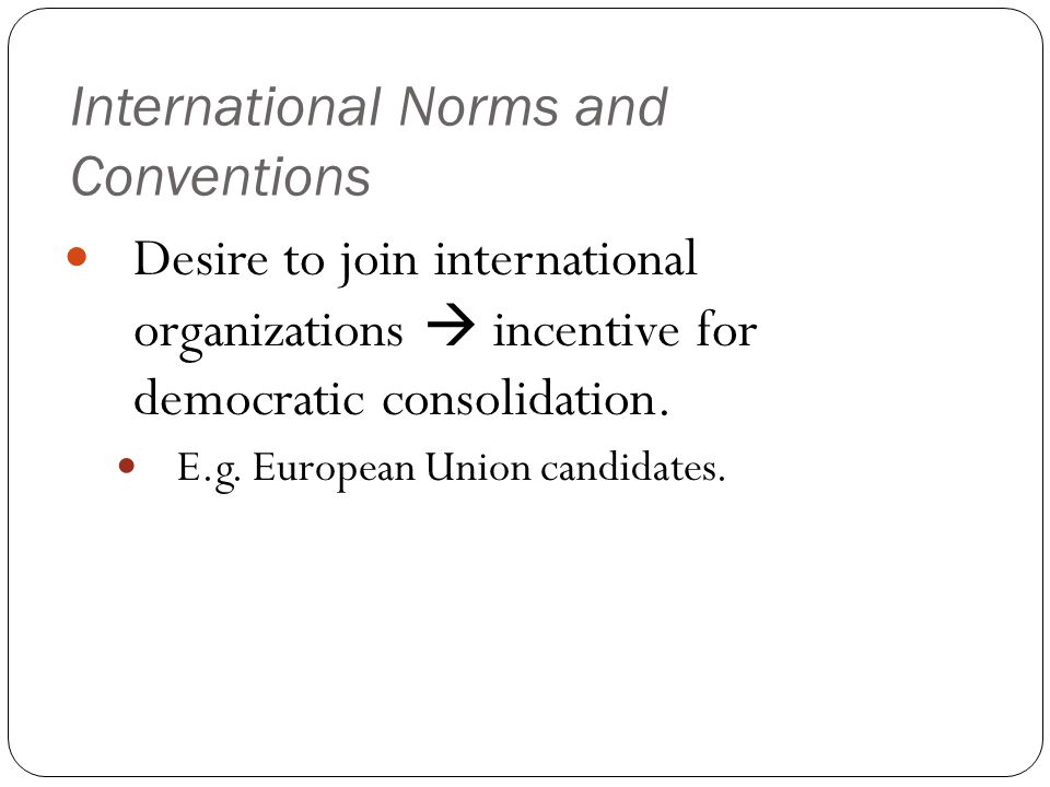 International Norms and Conventions Desire to join international organizations  incentive for democratic consolidation.