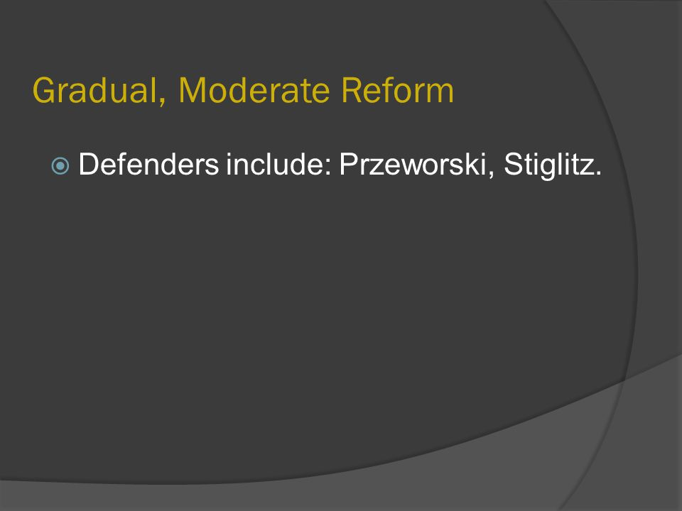 Gradual, Moderate Reform  Defenders include: Przeworski, Stiglitz.