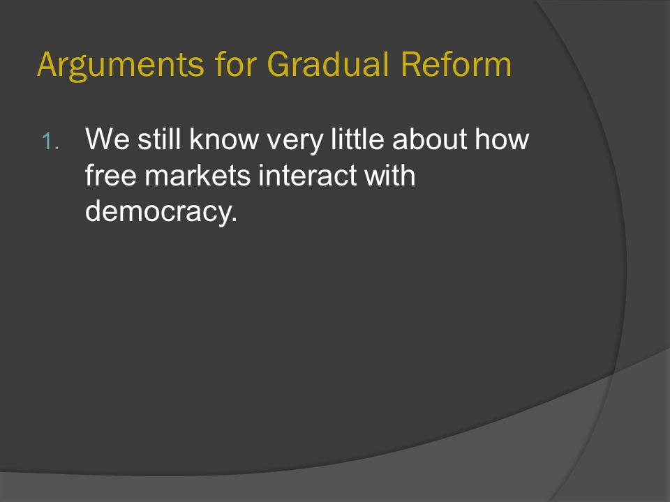 Arguments for Gradual Reform 1.