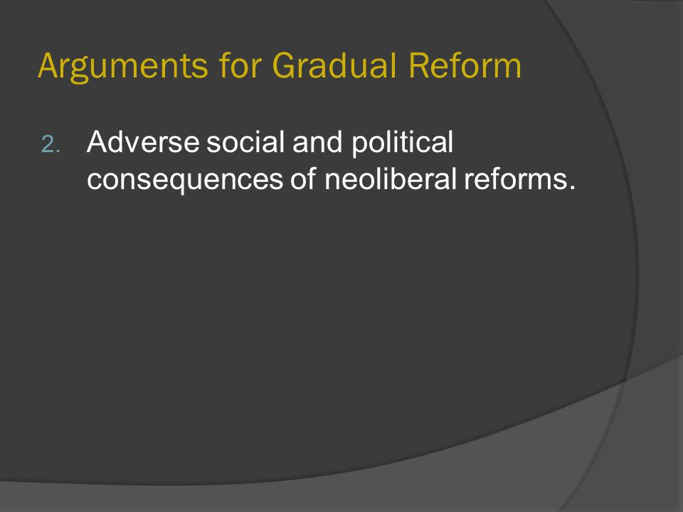 Arguments for Gradual Reform 2. Adverse social and political consequences of neoliberal reforms.