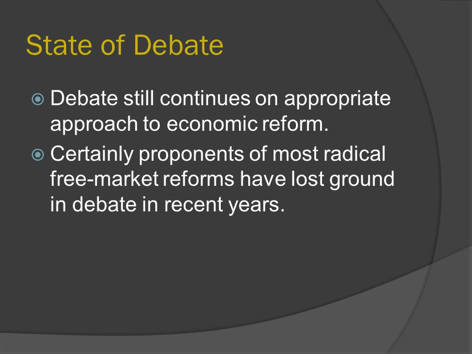 State of Debate  Debate still continues on appropriate approach to economic reform.