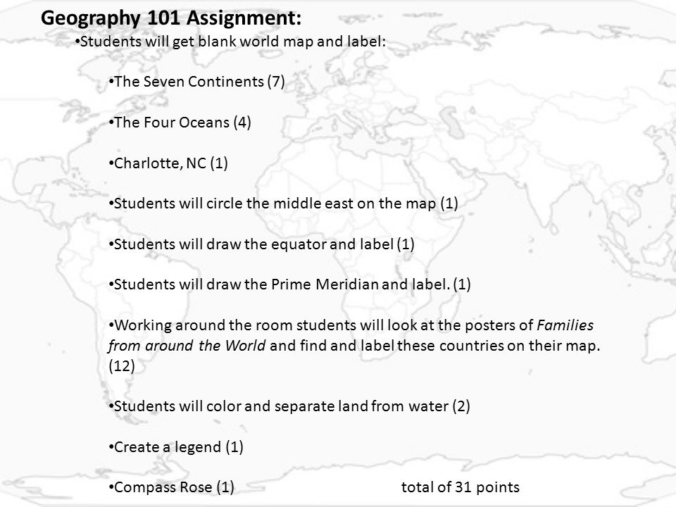 Geography 101 Assignment: Students will get blank world map and label: The Seven Continents (7) The Four Oceans (4) Charlotte, NC (1) Students will circle the middle east on the map (1) Students will draw the equator and label (1) Students will draw the Prime Meridian and label.