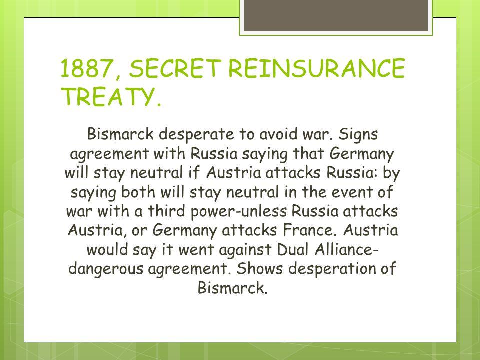 1887, SECRET REINSURANCE TREATY. Bismarck desperate to avoid war.