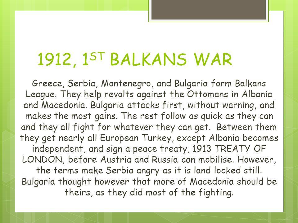 1912, 1 ST BALKANS WAR Greece, Serbia, Montenegro, and Bulgaria form Balkans League.