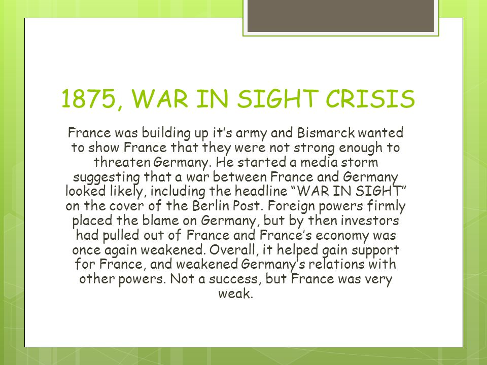 1875, WAR IN SIGHT CRISIS France was building up it's army and Bismarck wanted to show France that they were not strong enough to threaten Germany.