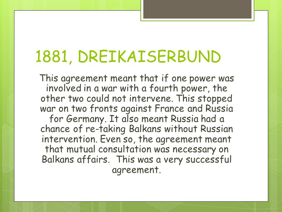 1881, DREIKAISERBUND This agreement meant that if one power was involved in a war with a fourth power, the other two could not intervene.