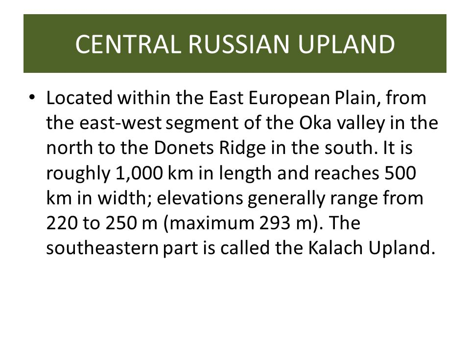 CENTRAL RUSSIAN UPLAND Located within the East European Plain, from the east-west segment of the Oka valley in the north to the Donets Ridge in the south.