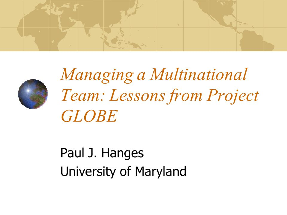 Managing a Multinational Team: Lessons from Project GLOBE Paul J. Hanges University of Maryland