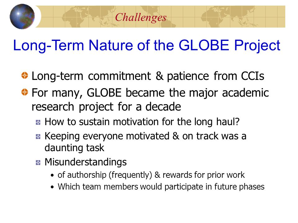 Challenges Long-term commitment & patience from CCIs For many, GLOBE became the major academic research project for a decade How to sustain motivation for the long haul.