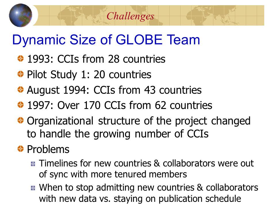 Challenges 1993: CCIs from 28 countries Pilot Study 1: 20 countries August 1994: CCIs from 43 countries 1997: Over 170 CCIs from 62 countries Organizational structure of the project changed to handle the growing number of CCIs Problems Timelines for new countries & collaborators were out of sync with more tenured members When to stop admitting new countries & collaborators with new data vs.