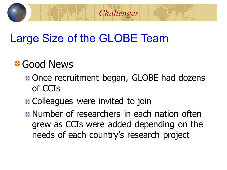 Challenges Good News Once recruitment began, GLOBE had dozens of CCIs Colleagues were invited to join Number of researchers in each nation often grew as CCIs were added depending on the needs of each country's research project Large Size of the GLOBE Team
