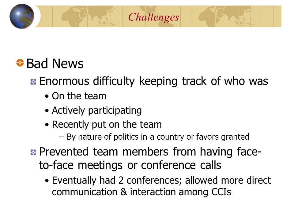 Bad News Enormous difficulty keeping track of who was On the team Actively participating Recently put on the team –By nature of politics in a country or favors granted Prevented team members from having face- to-face meetings or conference calls Eventually had 2 conferences; allowed more direct communication & interaction among CCIs Large Size of the GLOBE Team Challenges