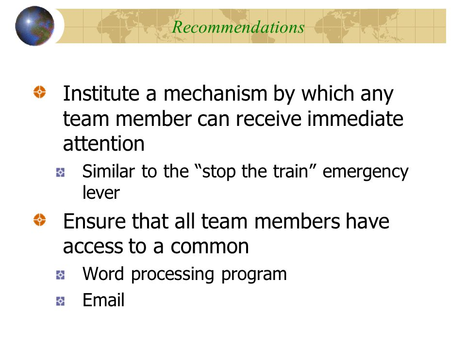 Institute a mechanism by which any team member can receive immediate attention Similar to the stop the train emergency lever Ensure that all team members have access to a common Word processing program Email Virtual Nature of Team Communications Recommendations