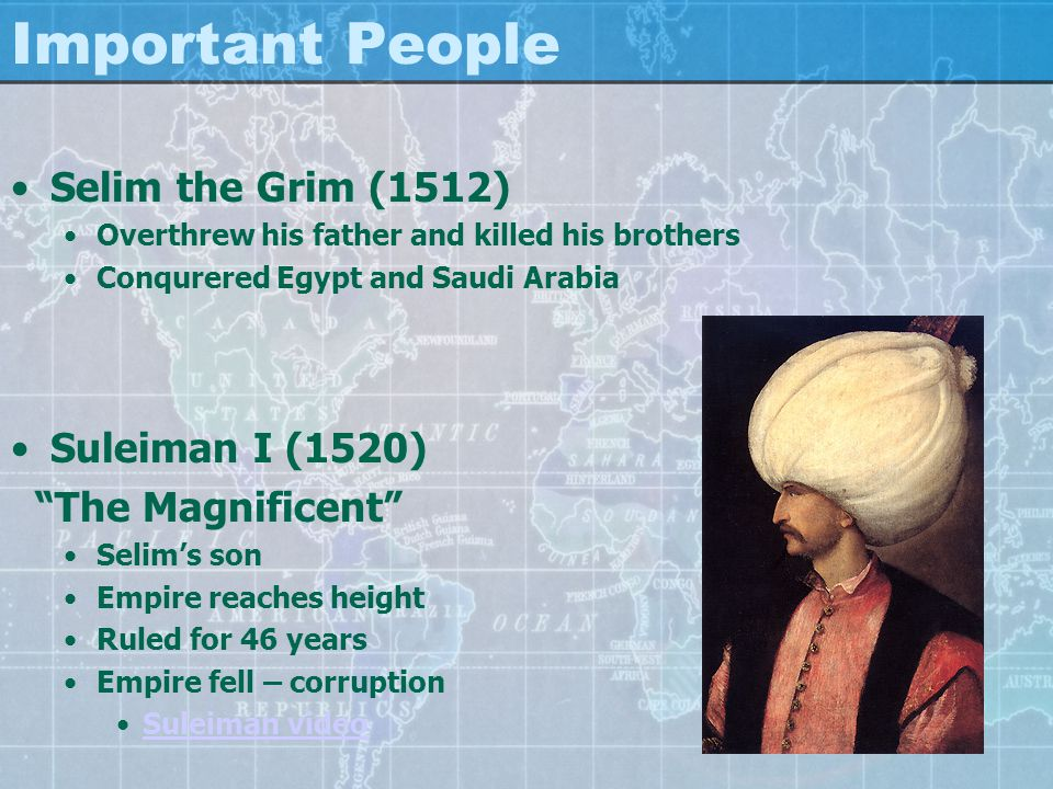 Important People Selim the Grim (1512) Overthrew his father and killed his brothers Conqurered Egypt and Saudi Arabia Suleiman I (1520) The Magnificent Selim's son Empire reaches height Ruled for 46 years Empire fell – corruption Suleiman video