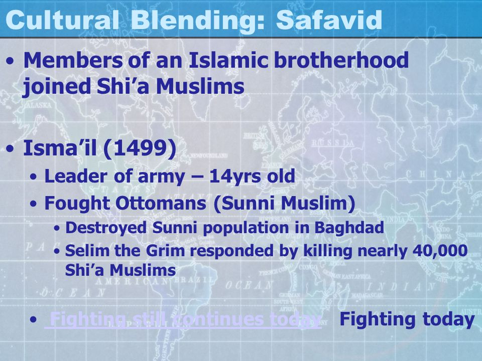 Cultural Blending: Safavid Members of an Islamic brotherhood joined Shi'a Muslims Isma'il (1499) Leader of army – 14yrs old Fought Ottomans (Sunni Mus