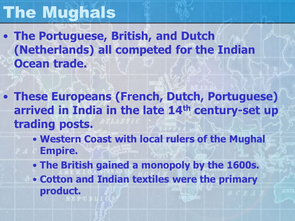 The Mughals The Portuguese, British, and Dutch (Netherlands) all competed for the Indian Ocean trade. These Europeans (French, Dutch, Portuguese) arri
