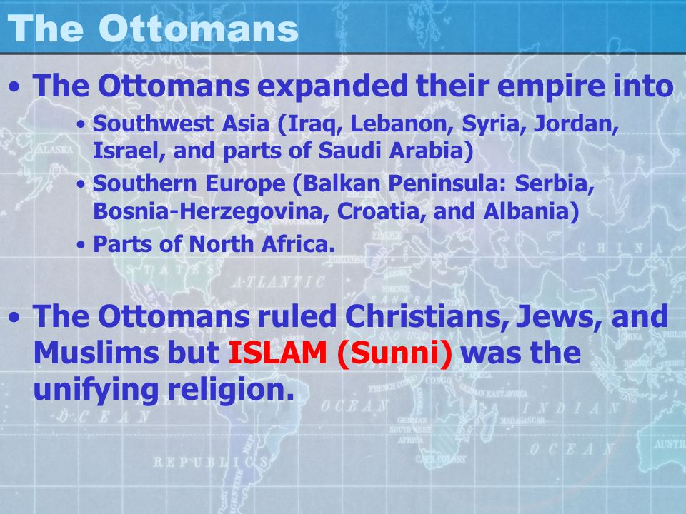 The Ottomans The Ottomans expanded their empire into Southwest Asia (Iraq, Lebanon, Syria, Jordan, Israel, and parts of Saudi Arabia) Southern Europe