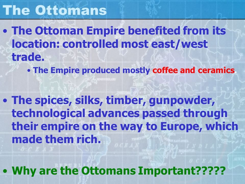 The Ottomans The Ottoman Empire benefited from its location: controlled most east/west trade.