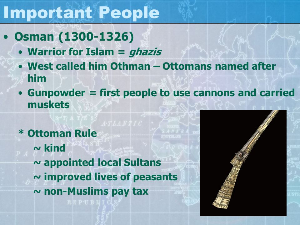 Important People Osman (1300-1326) Warrior for Islam = ghazis West called him Othman – Ottomans named after him Gunpowder = first people to use cannons and carried muskets * Ottoman Rule ~ kind ~ appointed local Sultans ~ improved lives of peasants ~ non-Muslims pay tax