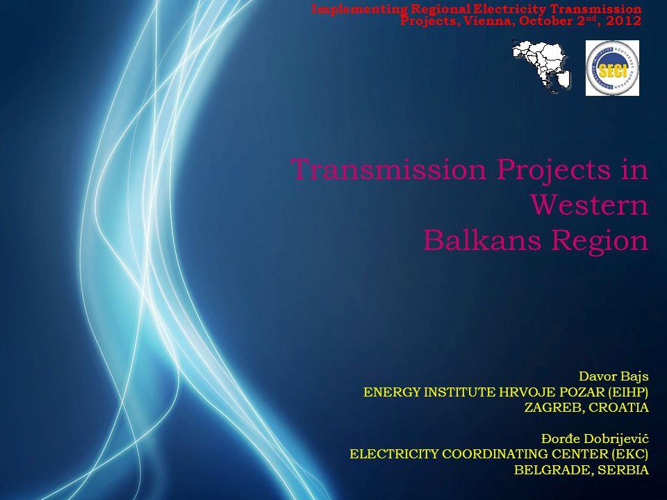 Transmission Projects in Western Balkans Region Davor Bajs ENERGY INSTITUTE HRVOJE POZAR (EIHP) ZAGREB, CROATIA Đorđe Dobrijević ELECTRICITY COORDINATING CENTER (EKC) BELGRADE, SERBIA Implementing Regional Electricity Transmission Projects, Vienna, October 2 nd, 2012