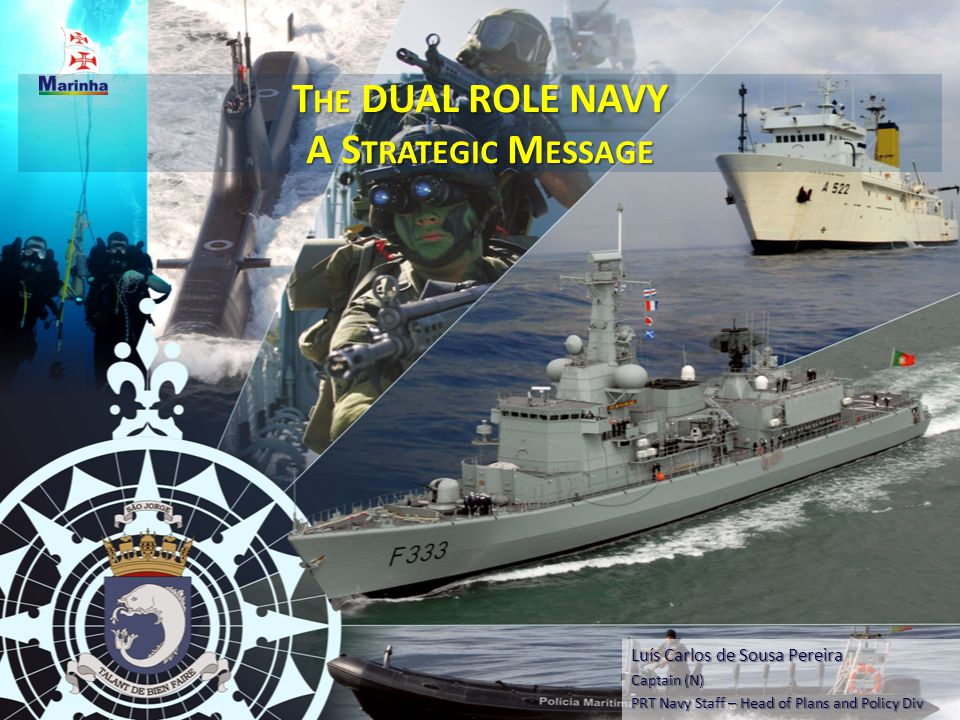 T HE DUAL ROLE NAVY A S TRATEGIC M ESSAGE Luís Carlos de Sousa Pereira Captain (N) PRT Navy Staff – Head of Plans and Policy Div