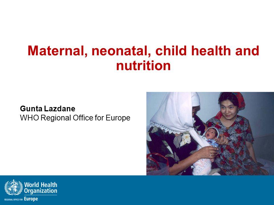 Maternal, neonatal, child health and nutrition Gunta Lazdane WHO Regional Office for Europe