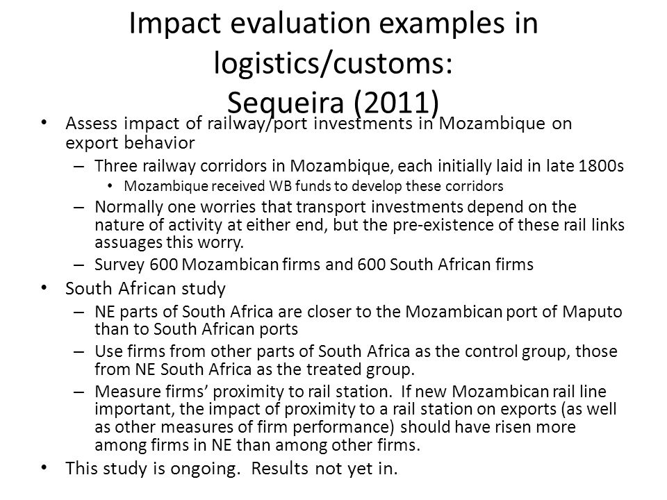 Impact evaluation examples in logistics/customs: Sequeira (2011) Assess impact of railway/port investments in Mozambique on export behavior – Three railway corridors in Mozambique, each initially laid in late 1800s Mozambique received WB funds to develop these corridors – Normally one worries that transport investments depend on the nature of activity at either end, but the pre-existence of these rail links assuages this worry.