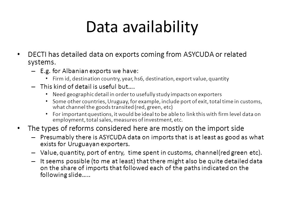 Data availability DECTI has detailed data on exports coming from ASYCUDA or related systems. – E.g. for Albanian exports we have: Firm id, destination