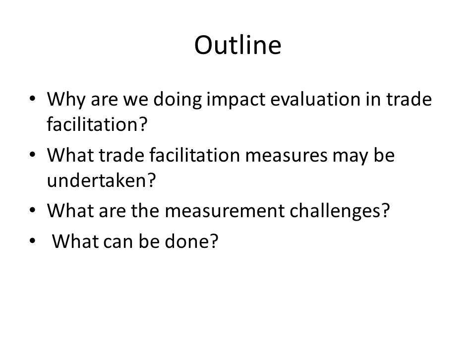 Outline Why are we doing impact evaluation in trade facilitation? What trade facilitation measures may be undertaken? What are the measurement challen