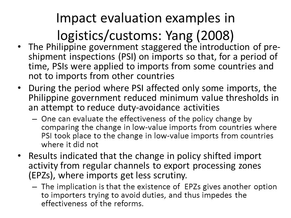 Impact evaluation examples in logistics/customs: Yang (2008) The Philippine government staggered the introduction of pre- shipment inspections (PSI) on imports so that, for a period of time, PSIs were applied to imports from some countries and not to imports from other countries During the period where PSI affected only some imports, the Philippine government reduced minimum value thresholds in an attempt to reduce duty-avoidance activities – One can evaluate the effectiveness of the policy change by comparing the change in low-value imports from countries where PSI took place to the change in low-value imports from countries where it did not Results indicated that the change in policy shifted import activity from regular channels to export processing zones (EPZs), where imports get less scrutiny.