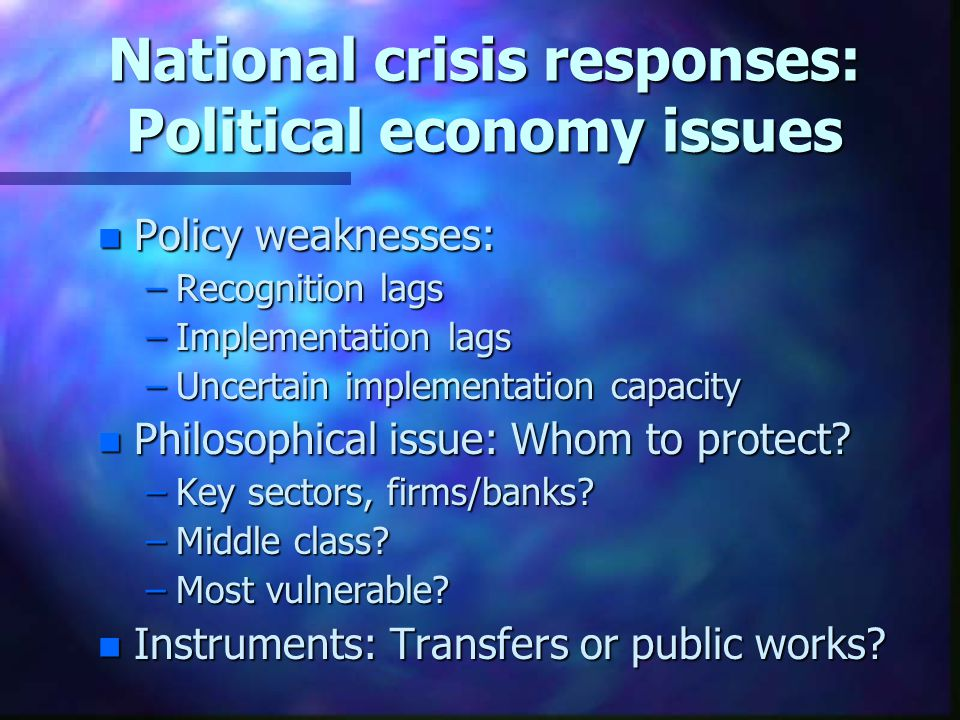 National crisis responses: Political economy issues n Policy weaknesses: –Recognition lags –Implementation lags –Uncertain implementation capacity n Philosophical issue: Whom to protect.