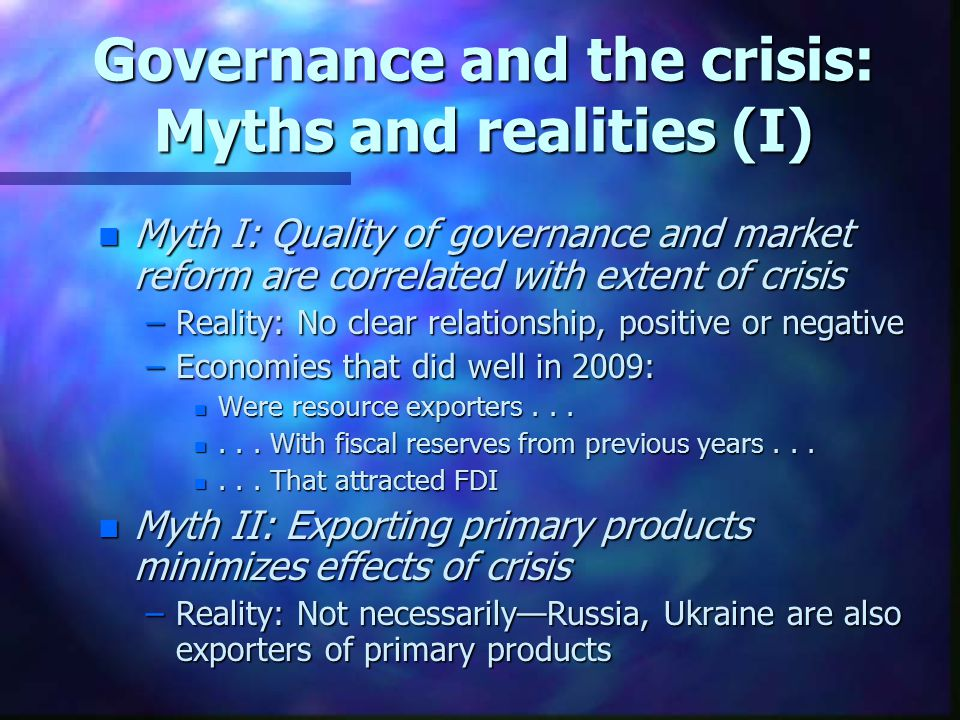 Governance and the crisis: Myths and realities (I) n Myth I: Quality of governance and market reform are correlated with extent of crisis –Reality: No clear relationship, positive or negative –Economies that did well in 2009: n Were resource exporters...