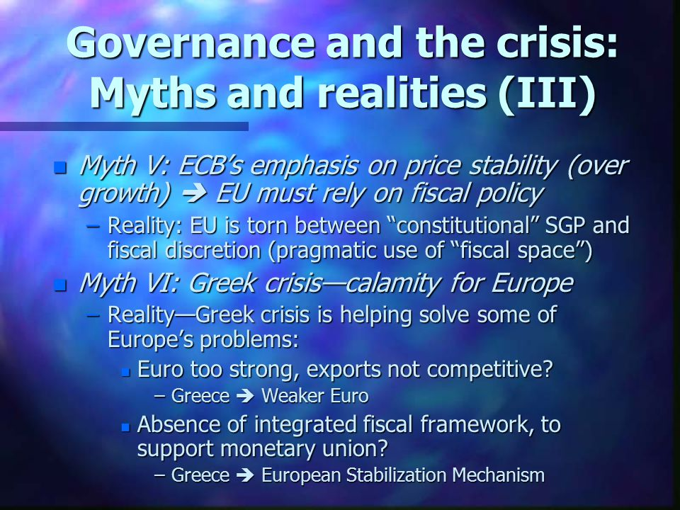 Governance and the crisis: Myths and realities (III) n Myth V: ECB's emphasis on price stability (over growth)  EU must rely on fiscal policy –Reality: EU is torn between constitutional SGP and fiscal discretion (pragmatic use of fiscal space ) n Myth VI: Greek crisis—calamity for Europe –Reality—Greek crisis is helping solve some of Europe's problems: n Euro too strong, exports not competitive.
